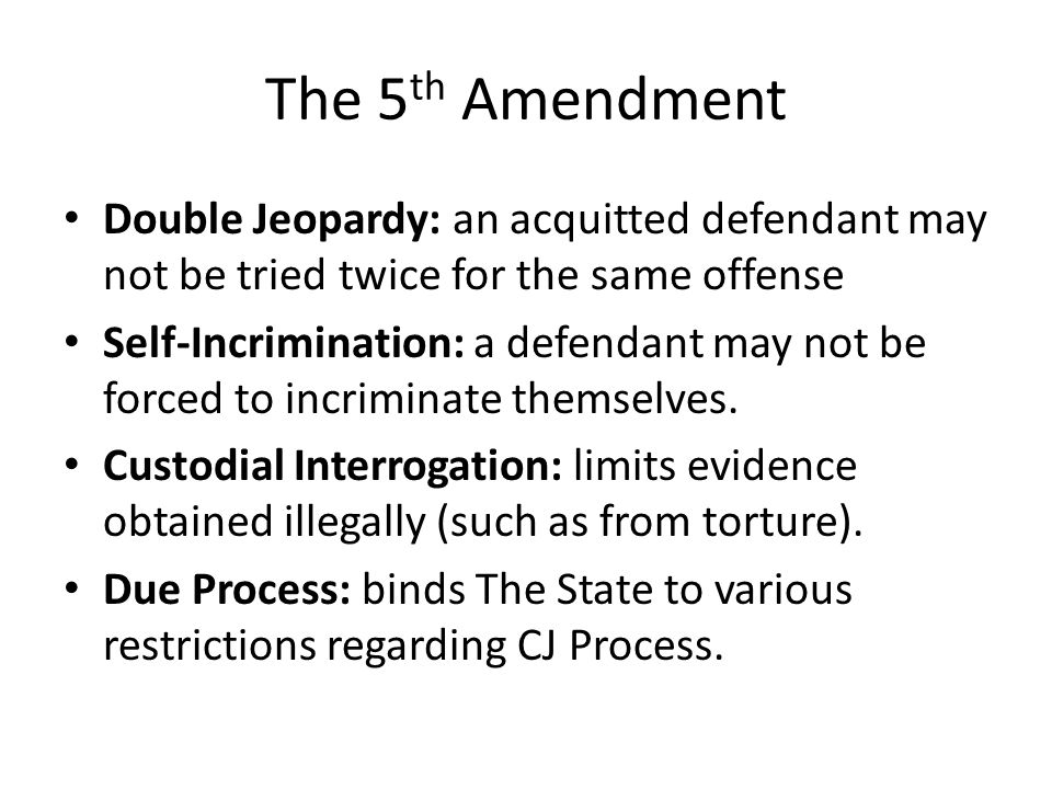 The 5 th Amendment Double Jeopardy: an acquitted defendant may not be tried twice for the same offense Self-Incrimination: a defendant may not be forced to incriminate themselves.