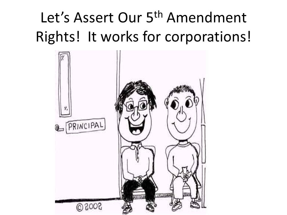Let's Assert Our 5 th Amendment Rights! It works for corporations!