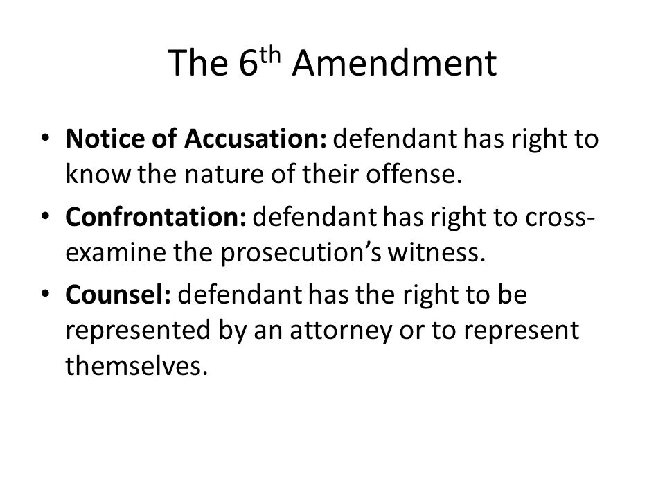 The 6 th Amendment Notice of Accusation: defendant has right to know the nature of their offense. Confrontation: defendant has right to cross- examine