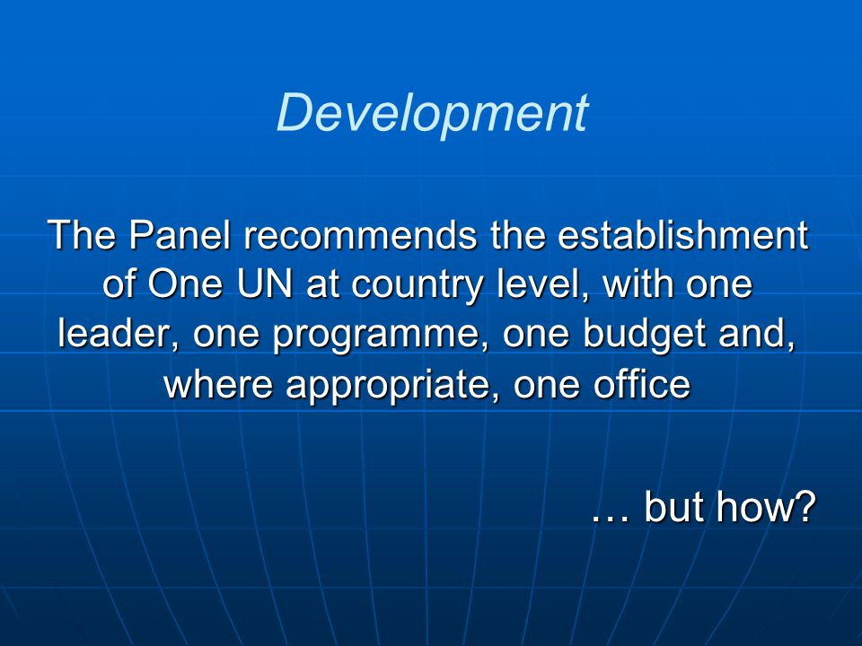 Development The Panel recommends the establishment of One UN at country level, with one leader, one programme, one budget and, where appropriate, one