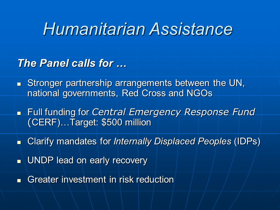 Humanitarian Assistance The Panel calls for … Stronger partnership arrangements between the UN, national governments, Red Cross and NGOs Stronger partnership arrangements between the UN, national governments, Red Cross and NGOs Full funding for Central Emergency Response Fund ( CERF)…Target: $500 million Full funding for Central Emergency Response Fund ( CERF)…Target: $500 million Clarify mandates for Internally Displaced Peoples (IDPs) Clarify mandates for Internally Displaced Peoples (IDPs) UNDP lead on early recovery UNDP lead on early recovery Greater investment in risk reduction Greater investment in risk reduction