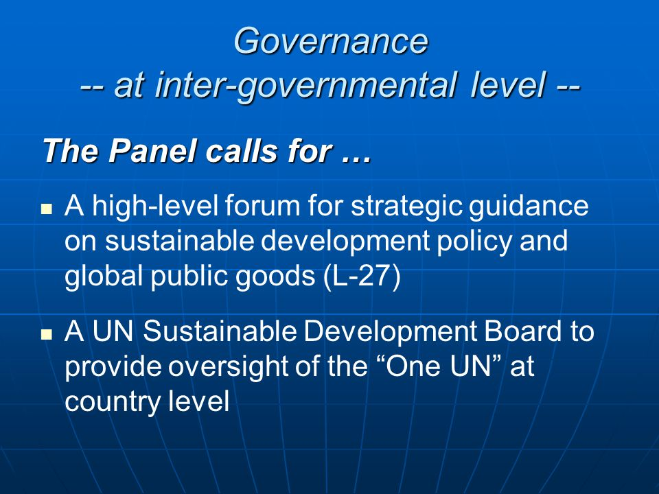 Governance -- at inter-governmental level -- The Panel calls for … A high-level forum for strategic guidance on sustainable development policy and global public goods (L-27) A UN Sustainable Development Board to provide oversight of the One UN at country level