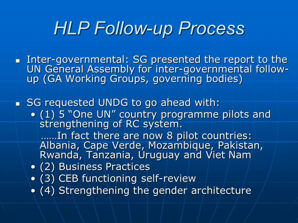 HLP Follow-up Process Inter-governmental: SG presented the report to the UN General Assembly for inter-governmental follow- up (GA Working Groups, governing bodies) Inter-governmental: SG presented the report to the UN General Assembly for inter-governmental follow- up (GA Working Groups, governing bodies) SG requested UNDG to go ahead with: SG requested UNDG to go ahead with: (1) 5 One UN country programme pilots and strengthening of RC system.(1) 5 One UN country programme pilots and strengthening of RC system.