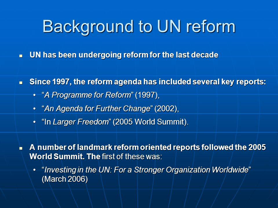 Background to UN reform UN has been undergoing reform for the last decade UN has been undergoing reform for the last decade Since 1997, the reform age