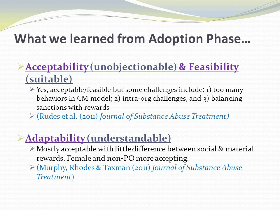 What we learned from Adoption Phase…  Acceptability (unobjectionable) & Feasibility (suitable)  Yes, acceptable/feasible but some challenges include: 1) too many behaviors in CM model; 2) intra-org challenges, and 3) balancing sanctions with rewards  (Rudes et al.