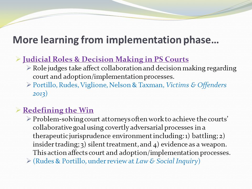 More learning from implementation phase…  Judicial Roles & Decision Making in PS Courts  Role judges take affect collaboration and decision making regarding court and adoption/implementation processes.