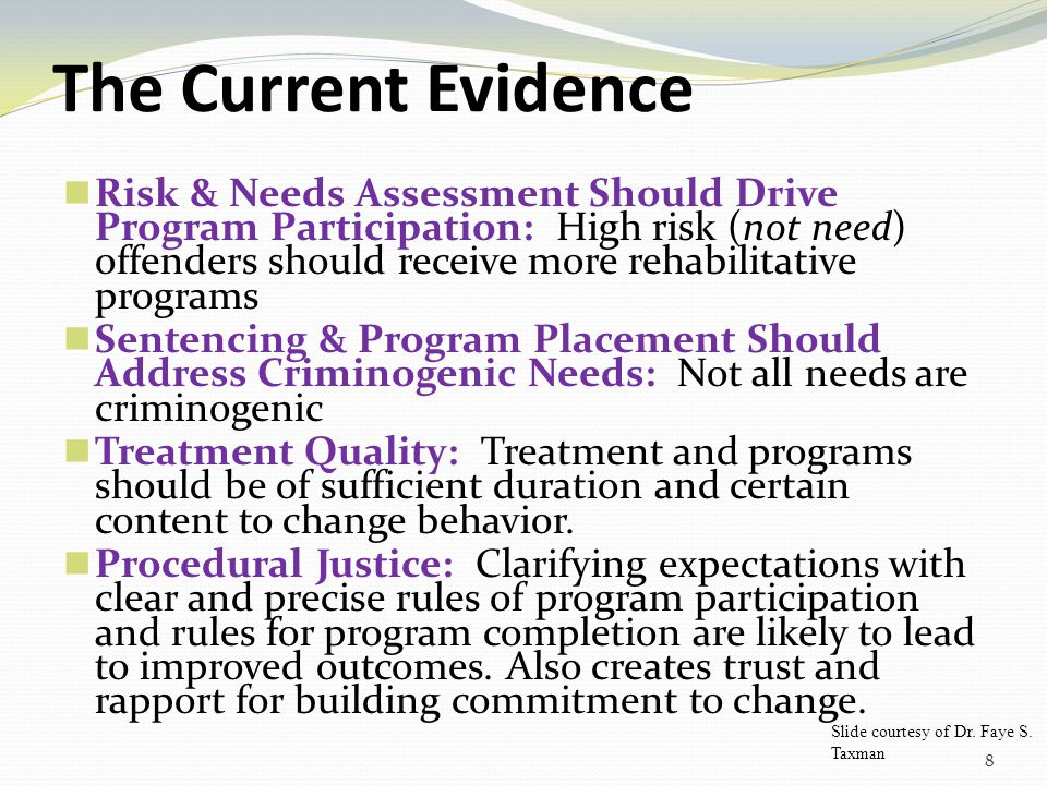 8 The Current Evidence Risk & Needs Assessment Should Drive Program Participation: High risk (not need) offenders should receive more rehabilitative programs Sentencing & Program Placement Should Address Criminogenic Needs: Not all needs are criminogenic Treatment Quality: Treatment and programs should be of sufficient duration and certain content to change behavior.