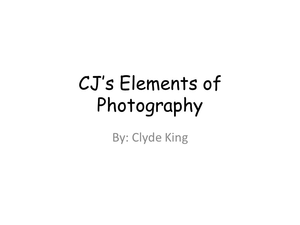 CJ's Elements of Photography By: Clyde King