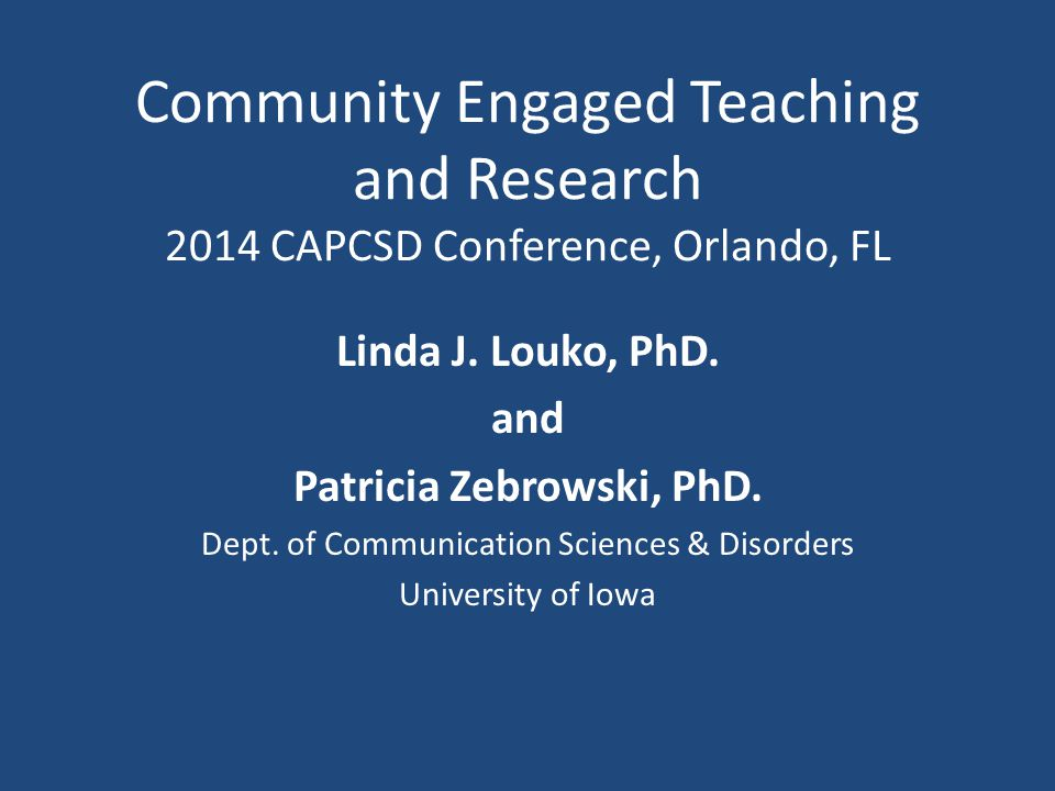 Community Engaged Teaching and Research 2014 CAPCSD Conference, Orlando, FL Linda J.