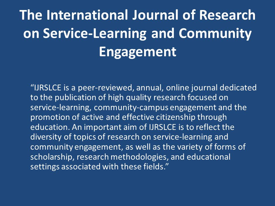 The International Journal of Research on Service-Learning and Community Engagement IJRSLCE is a peer-reviewed, annual, online journal dedicated to the publication of high quality research focused on service-learning, community-campus engagement and the promotion of active and effective citizenship through education.