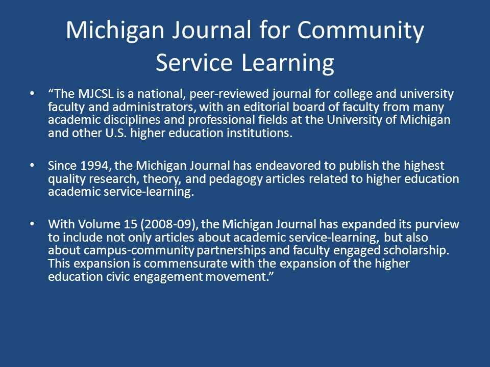 Michigan Journal for Community Service Learning The MJCSL is a national, peer-reviewed journal for college and university faculty and administrators, with an editorial board of faculty from many academic disciplines and professional fields at the University of Michigan and other U.S.