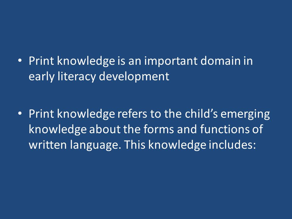 Print knowledge is an important domain in early literacy development Print knowledge refers to the child's emerging knowledge about the forms and functions of written language.