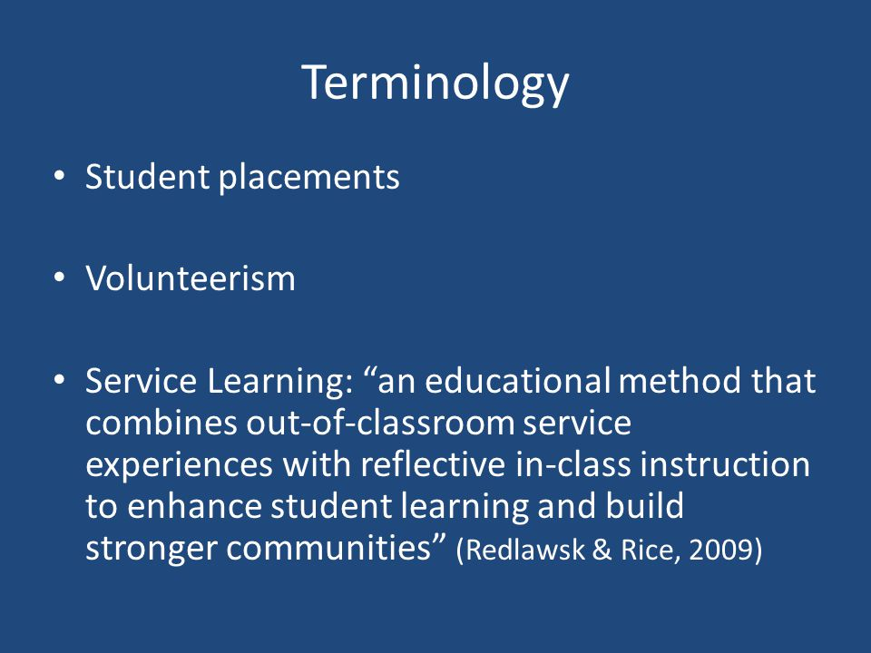 Terminology Student placements Volunteerism Service Learning: an educational method that combines out-of-classroom service experiences with reflective in-class instruction to enhance student learning and build stronger communities (Redlawsk & Rice, 2009)