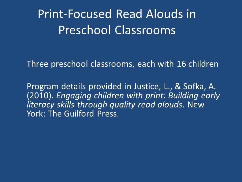 Print-Focused Read Alouds in Preschool Classrooms Three preschool classrooms, each with 16 children Program details provided in Justice, L., & Sofka, A.