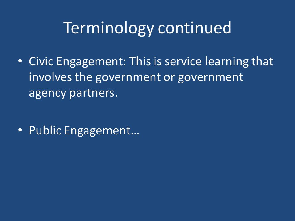 Terminology continued Civic Engagement: This is service learning that involves the government or government agency partners.