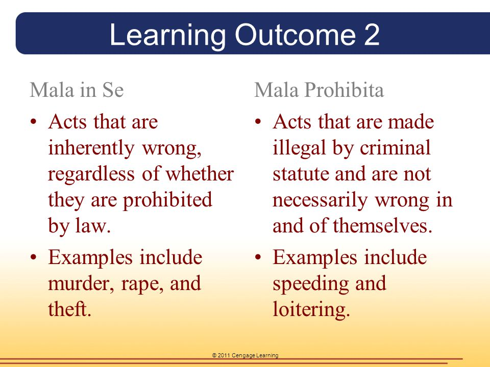 © 2011 Cengage Learning Learning Outcome 2 Mala in Se Acts that are inherently wrong, regardless of whether they are prohibited by law. Examples inclu