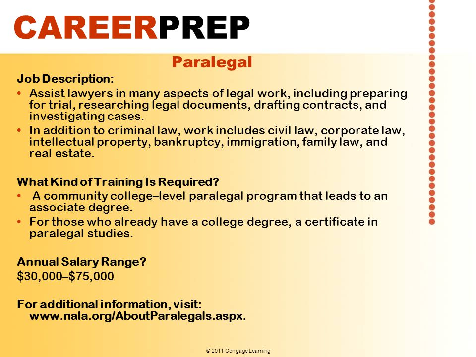 © 2011 Cengage Learning CAREERPREP Paralegal Job Description: Assist lawyers in many aspects of legal work, including preparing for trial, researching