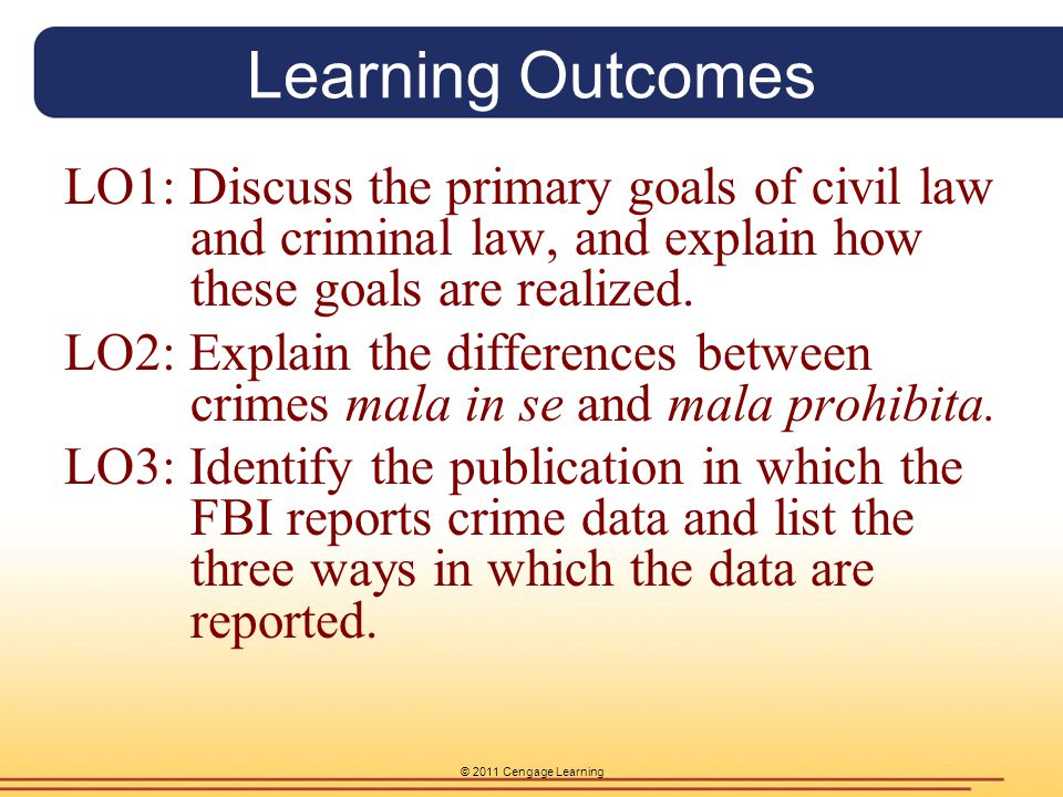 © 2011 Cengage Learning Learning Outcomes LO1: Discuss the primary goals of civil law and criminal law, and explain how these goals are realized. LO2: