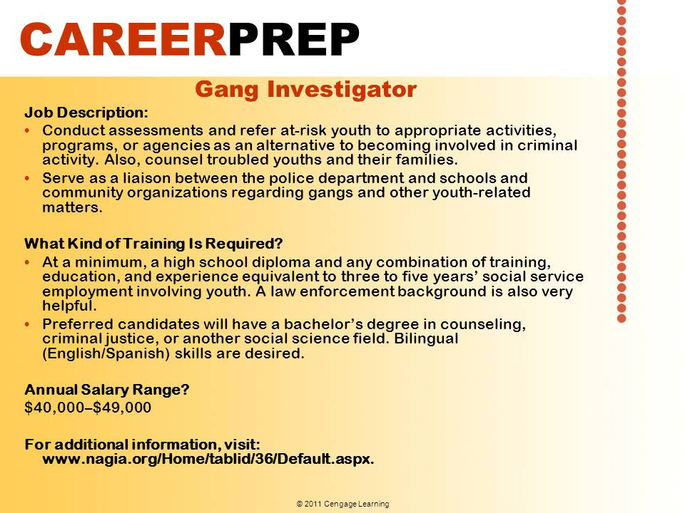 © 2011 Cengage Learning CAREERPREP Gang Investigator Job Description: Conduct assessments and refer at-risk youth to appropriate activities, programs,
