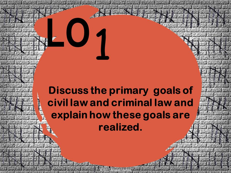 1 LO © 2011 Cengage Learning Discuss the primary goals of civil law and criminal law and explain how these goals are realized.