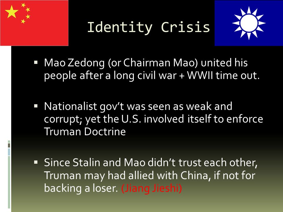 Identity Crisis  Mao Zedong (or Chairman Mao) united his people after a long civil war + WWII time out.