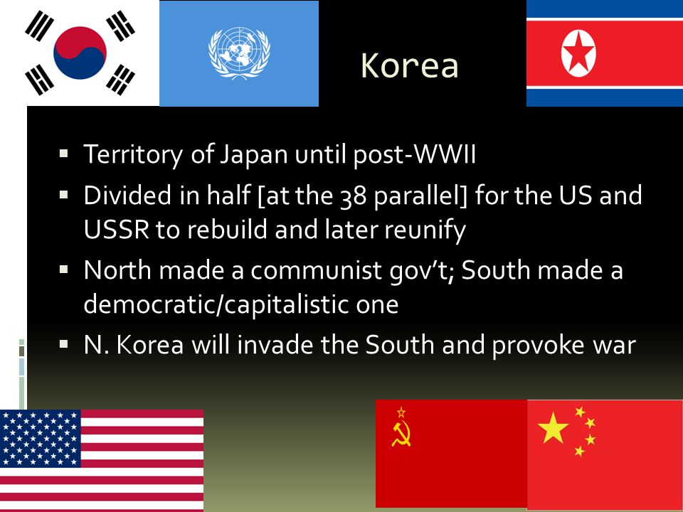 Korea  Territory of Japan until post-WWII  Divided in half [at the 38 parallel] for the US and USSR to rebuild and later reunify  North made a communist gov't; South made a democratic/capitalistic one  N.