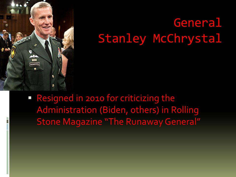 General Stanley McChrystal  Resigned in 2010 for criticizing the Administration (Biden, others) in Rolling Stone Magazine The Runaway General