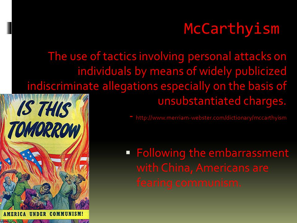 McCarthyism  Following the embarrassment with China, Americans are fearing communism.