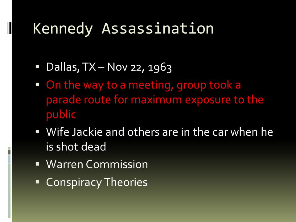 Kennedy Assassination  Dallas, TX – Nov 22, 1963  On the way to a meeting, group took a parade route for maximum exposure to the public  Wife Jackie and others are in the car when he is shot dead  Warren Commission  Conspiracy Theories