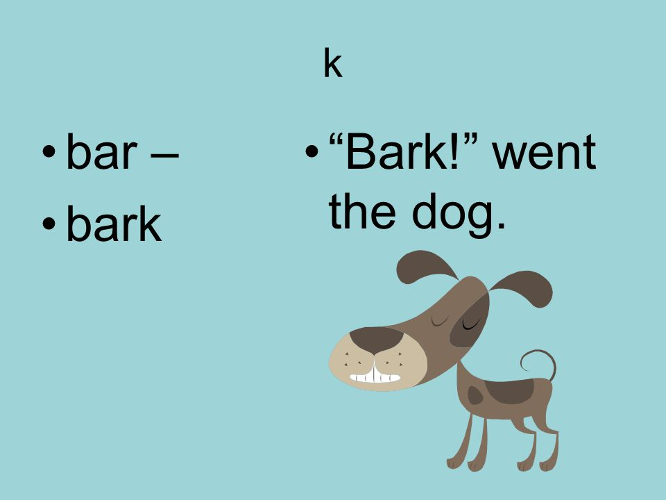 k bar – bark Bark! went the dog.
