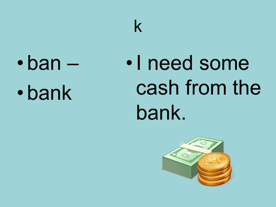k ban – bank I need some cash from the bank.