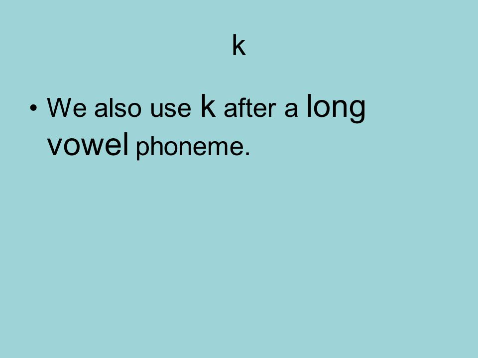 k We also use k after a long vowel phoneme.