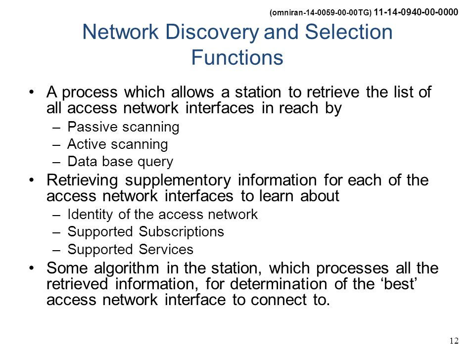 (omniran-14-0059-00-00TG) 11-14-0940-00-0000 12 Network Discovery and Selection Functions A process which allows a station to retrieve the list of all access network interfaces in reach by –Passive scanning –Active scanning –Data base query Retrieving supplementory information for each of the access network interfaces to learn about –Identity of the access network –Supported Subscriptions –Supported Services Some algorithm in the station, which processes all the retrieved information, for determination of the 'best' access network interface to connect to.