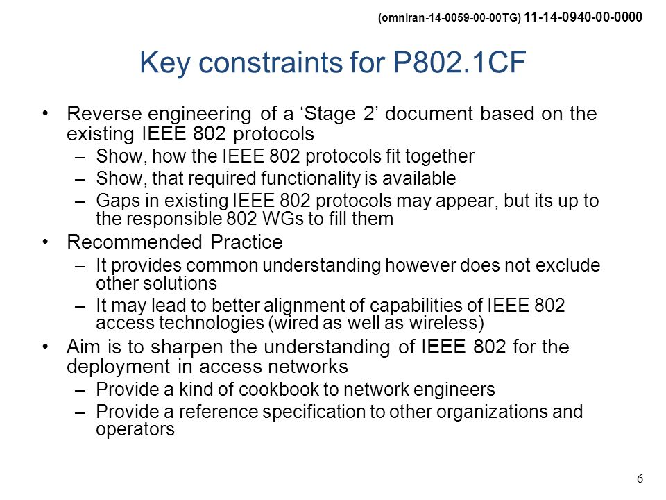 (omniran-14-0059-00-00TG) 11-14-0940-00-0000 6 Key constraints for P802.1CF Reverse engineering of a 'Stage 2' document based on the existing IEEE 802 protocols –Show, how the IEEE 802 protocols fit together –Show, that required functionality is available –Gaps in existing IEEE 802 protocols may appear, but its up to the responsible 802 WGs to fill them Recommended Practice –It provides common understanding however does not exclude other solutions –It may lead to better alignment of capabilities of IEEE 802 access technologies (wired as well as wireless) Aim is to sharpen the understanding of IEEE 802 for the deployment in access networks –Provide a kind of cookbook to network engineers –Provide a reference specification to other organizations and operators