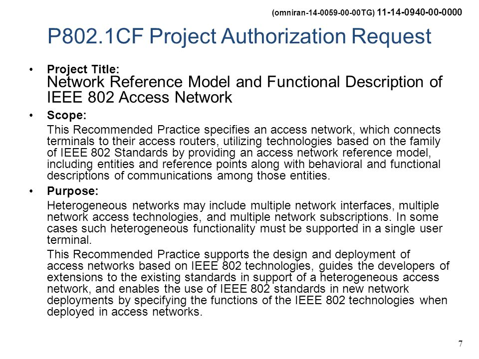 (omniran-14-0059-00-00TG) 11-14-0940-00-0000 7 P802.1CF Project Authorization Request Project Title: Network Reference Model and Functional Description of IEEE 802 Access Network Scope: This Recommended Practice specifies an access network, which connects terminals to their access routers, utilizing technologies based on the family of IEEE 802 Standards by providing an access network reference model, including entities and reference points along with behavioral and functional descriptions of communications among those entities.