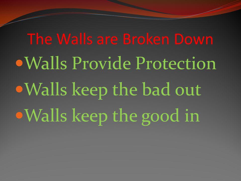 The Walls are Broken Down Walls Provide Protection Walls keep the bad out Walls keep the good in