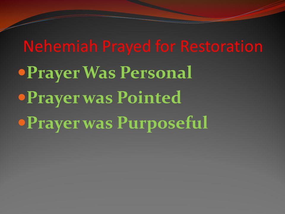 Prayer Was Personal Prayer was Pointed Prayer was Purposeful Nehemiah Prayed for Restoration