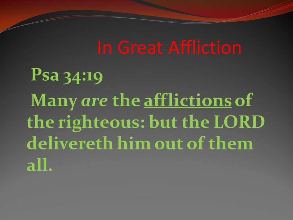Psa 34:19 Many are the afflictions of the righteous: but the LORD delivereth him out of them all.