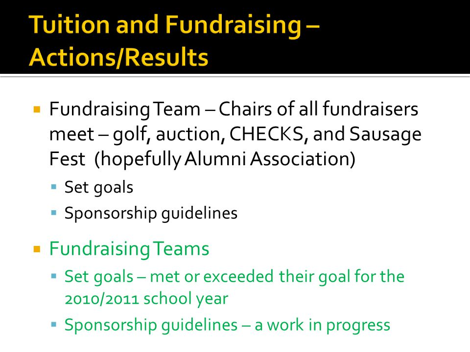  Fundraising Team – Chairs of all fundraisers meet – golf, auction, CHECKS, and Sausage Fest (hopefully Alumni Association)  Set goals  Sponsorship guidelines  Fundraising Teams  Set goals – met or exceeded their goal for the 2010/2011 school year  Sponsorship guidelines – a work in progress