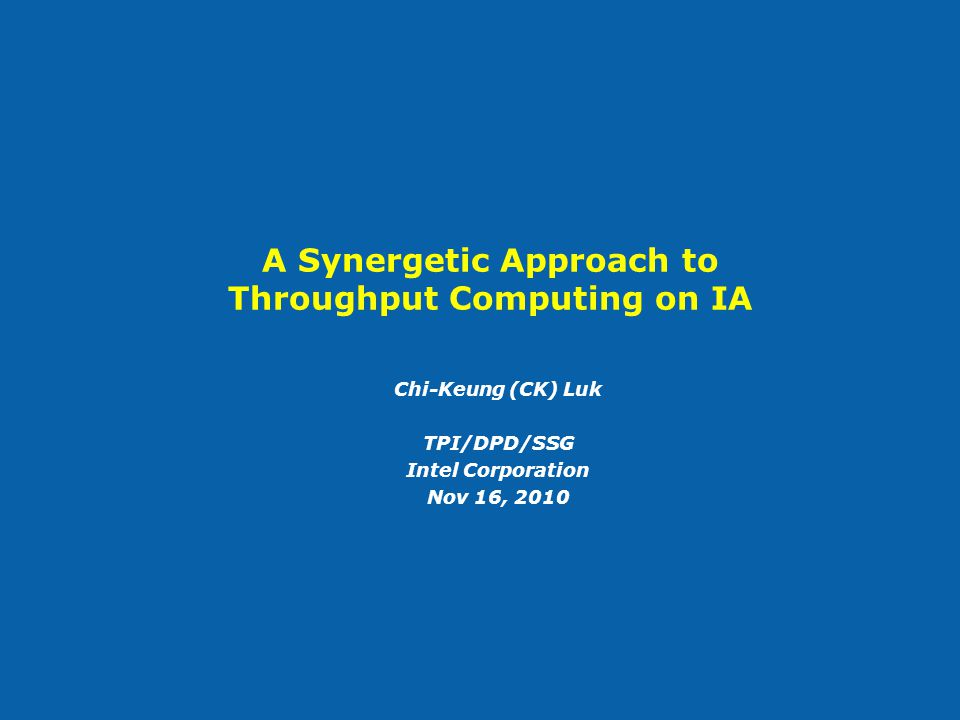 A Synergetic Approach to Throughput Computing on IA Chi-Keung (CK) Luk TPI/DPD/SSG Intel Corporation Nov 16, 2010