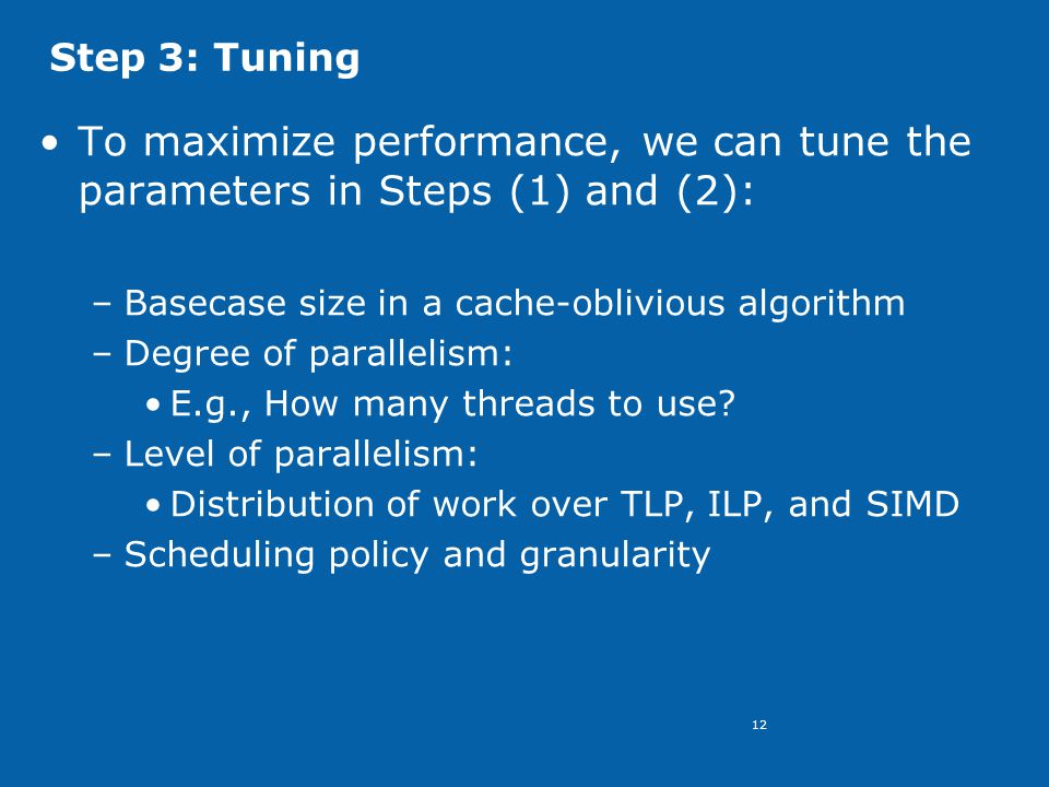 12 Step 3: Tuning To maximize performance, we can tune the parameters in Steps (1) and (2): –Basecase size in a cache-oblivious algorithm –Degree of parallelism: E.g., How many threads to use.