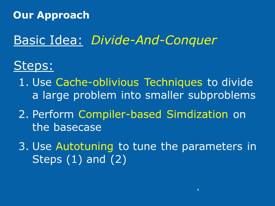 4 Our Approach Basic Idea: Divide-And-Conquer Steps: 1.Use Cache-oblivious Techniques to divide a large problem into smaller subproblems 2.Perform Compiler-based Simdization on the basecase 3.Use Autotuning to tune the parameters in Steps (1) and (2)