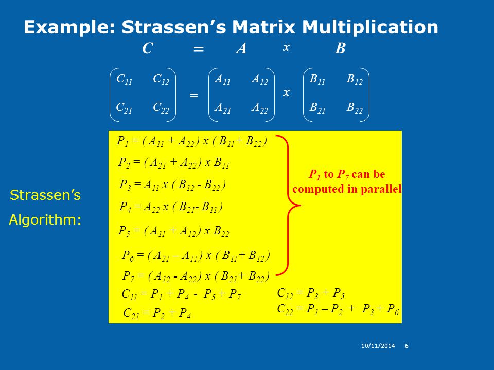 Example: Strassen's Matrix Multiplication 10/11/20146 C 11 C 12 C 21 C 22 = A 11 A 12 A 21 A 22 B 11 B 12 B 21 B 22 x CAB x = Strassen's Algorithm: C 11 = P 1 + P 4 - P 5 + P 7 P 1 = ( A 11 + A 22 ) x ( B 11 + B 22 ) P 2 = ( A 21 + A 22 ) x B 11 P 3 = A 11 x ( B 12 - B 22 ) P 4 = A 22 x ( B 21 - B 11 ) P 6 = ( A 21 – A 11 ) x ( B 11 + B 12 ) P 7 = ( A 12 - A 22 ) x ( B 21 + B 22 ) C 12 = P 3 + P 5 C 21 = P 2 + P 4 C 22 = P 1 – P 2 + P 3 + P 6 P 5 = ( A 11 + A 12 ) x B 22 P 1 to P 7 can be computed in parallel