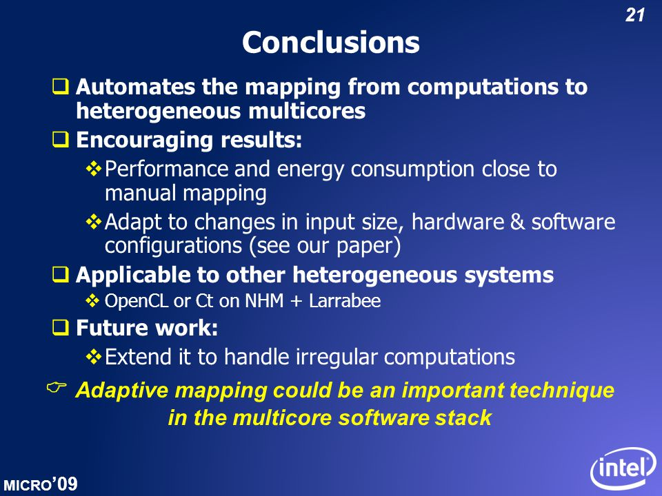 MICRO '09 21 Conclusions  Automates the mapping from computations to heterogeneous multicores  Encouraging results:  Performance and energy consumption close to manual mapping  Adapt to changes in input size, hardware & software configurations (see our paper)  Applicable to other heterogeneous systems  OpenCL or Ct on NHM + Larrabee  Future work:  Extend it to handle irregular computations  Adaptive mapping could be an important technique in the multicore software stack