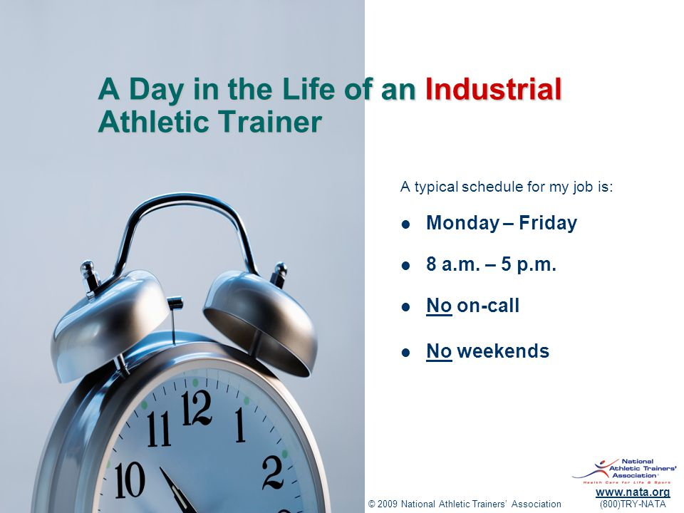 © 2009 National Athletic Trainers' Association www.nata.org (800)TRY-NATA A Day in the Life of an Industrial Athletic Trainer A typical schedule for my job is: Monday – Friday 8 a.m.
