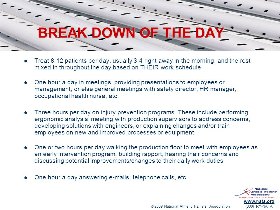 © 2009 National Athletic Trainers' Association www.nata.org (800)TRY-NATA BREAK DOWN OF THE DAY Treat 8-12 patients per day, usually 3-4 right away in the morning, and the rest mixed in throughout the day based on THEIR work schedule One hour a day in meetings, providing presentations to employees or management; or else general meetings with safety director, HR manager, occupational health nurse, etc.