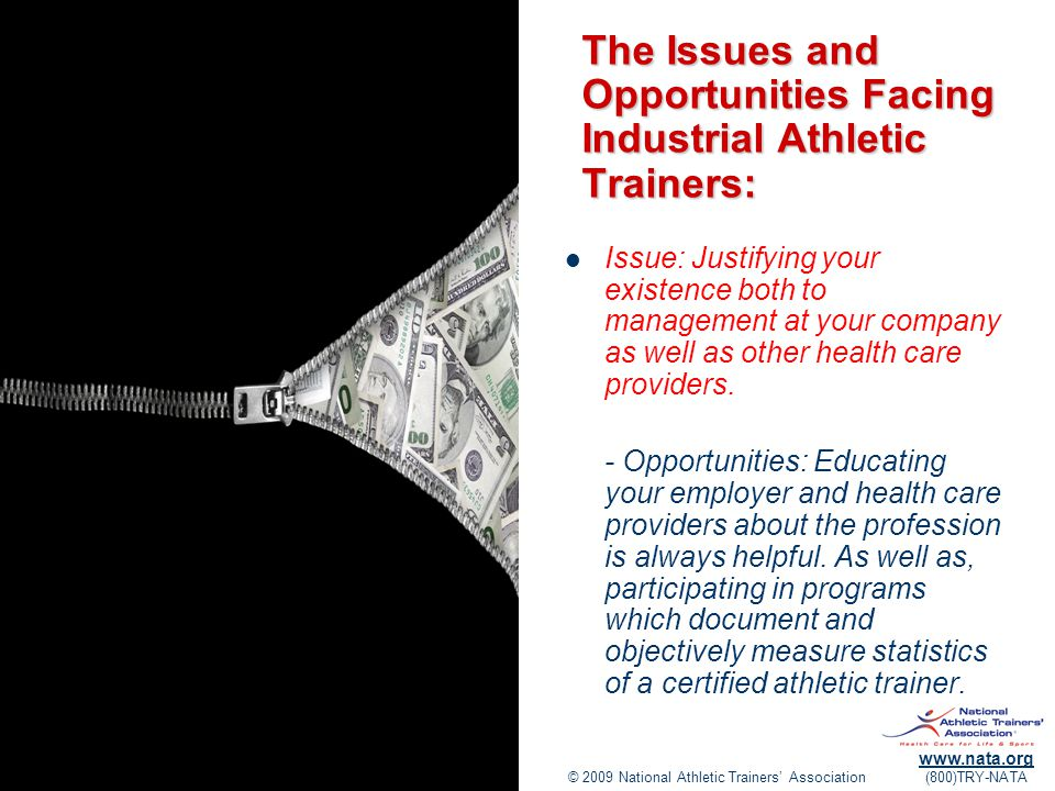 © 2009 National Athletic Trainers' Association www.nata.org (800)TRY-NATA The Issues and Opportunities Facing Industrial Athletic Trainers: Issue: Justifying your existence both to management at your company as well as other health care providers.