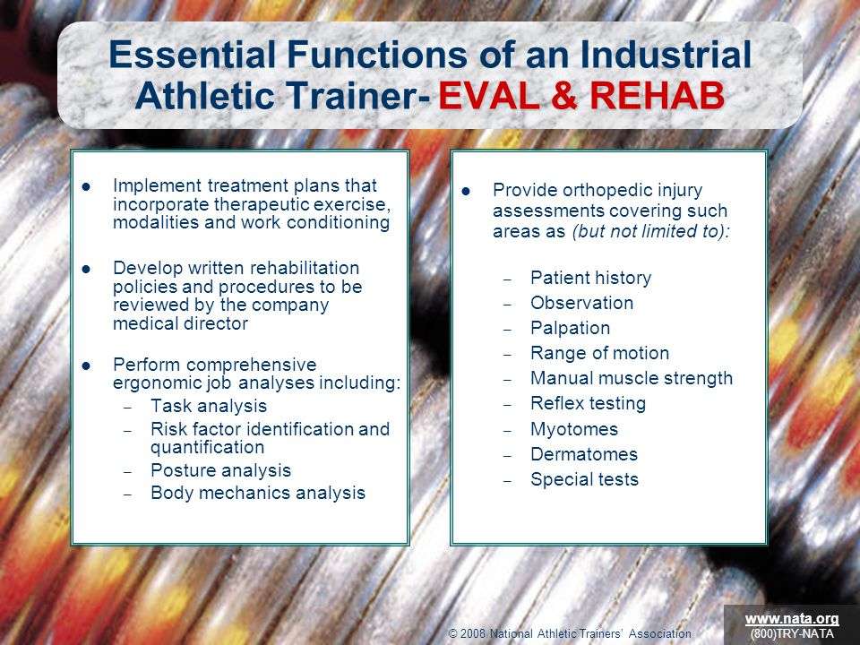 © 2009 National Athletic Trainers' Association www.nata.org (800)TRY-NATA EVAL & REHAB Essential Functions of an Industrial Athletic Trainer- EVAL & REHAB Provide orthopedic injury assessments covering such areas as (but not limited to): – Patient history – Observation – Palpation – Range of motion – Manual muscle strength – Reflex testing – Myotomes – Dermatomes – Special tests Implement treatment plans that incorporate therapeutic exercise, modalities and work conditioning Develop written rehabilitation policies and procedures to be reviewed by the company medical director Perform comprehensive ergonomic job analyses including: – Task analysis – Risk factor identification and quantification – Posture analysis – Body mechanics analysis © 2008 National Athletic Trainers' Association www.nata.org (800)TRY-NATA