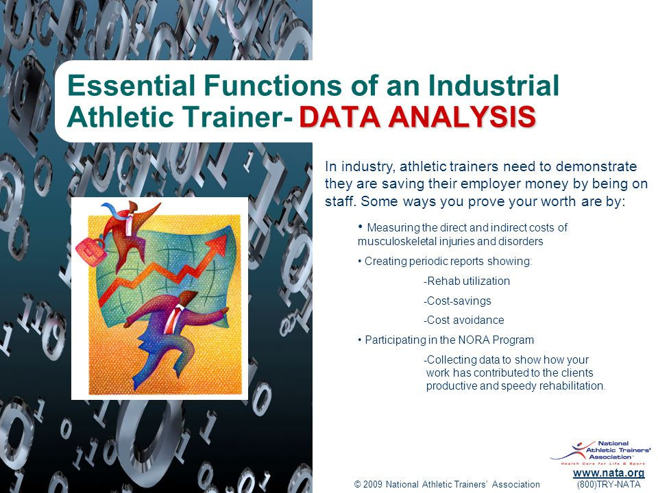 © 2009 National Athletic Trainers' Association www.nata.org (800)TRY-NATA DATA ANALYSIS Essential Functions of an Industrial Athletic Trainer- DATA ANALYSIS In industry, athletic trainers need to demonstrate they are saving their employer money by being on staff.
