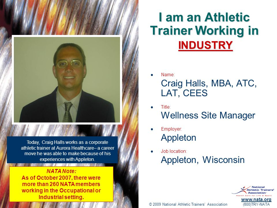 © 2009 National Athletic Trainers' Association www.nata.org (800)TRY-NATA I am an Athletic Trainer Working in Name: Craig Halls, MBA, ATC, LAT, CEES Title: Wellness Site Manager Employer: Appleton Job location: Appleton, Wisconsin Today, Craig Halls works as a corporate athletic trainer at Aurora Healthcare– a career move he was able to make because of his experiences with Appleton.